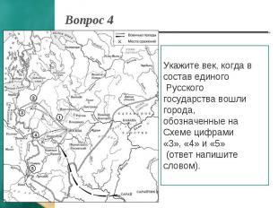 Вопрос 4 Укажите век, когда в состав единого Русского государства вошли города,