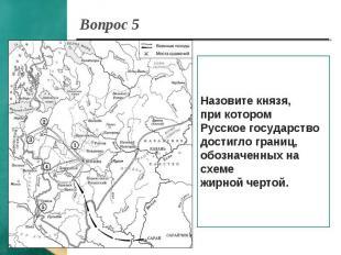 Вопрос 5 Назовите князя, при котором Русское государстводостигло границ,обозначе