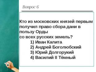 Вопрос 6 Кто из московских князей первым получил право сбора дани в пользу Орды
