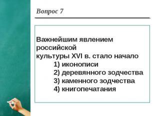 Вопрос 7 Важнейшим явлением российской культуры XVI в. стало начало 1) иконописи