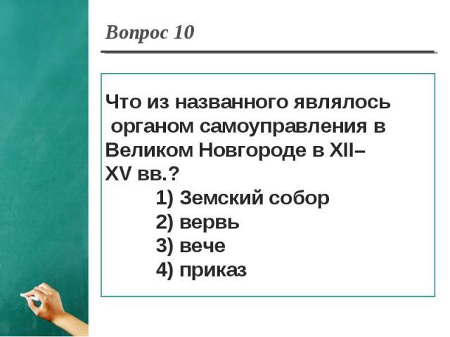 Вопрос 10 Что из названного являлось органом самоуправления в Великом Новгороде в XII–XV вв.? 1) Земский собор 2) вервь 3) вече 4) приказ