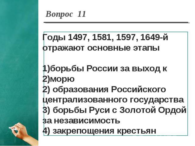 Вопрос 11 Годы 1497, 1581, 1597, 1649-й отражают основные этапыборьбы России за выход к морю2) образования Российского централизованного государства3) борьбы Руси с Золотой Ордой за независимость4) закрепощения крестьян