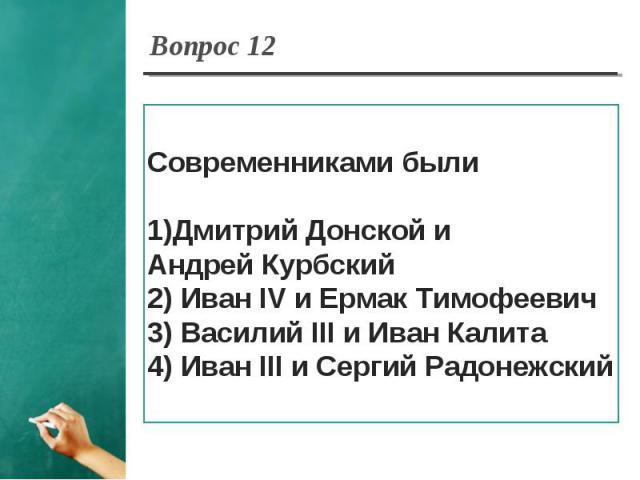 Вопрос 12 Современниками былиДмитрий Донской и Андрей Курбский2) Иван IV и Ермак Тимофеевич3) Василий III и Иван Калита4) Иван III и Сергий Радонежский