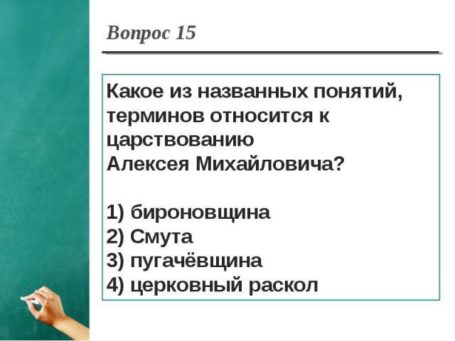 Вопрос 15 Какое из названных понятий, терминов относится к царствованию Алексея Михайловича?1) бироновщина2) Смута3) пугачёвщина4) церковный раскол