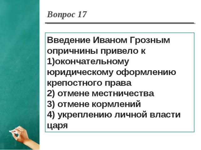 Вопрос 17 Введение Иваном Грозным опричнины привело кокончательному юридическому оформлению крепостного права2) отмене местничества3) отмене кормлений4) укреплению личной власти царя