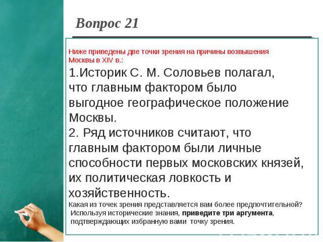 Вопрос 21 Ниже приведены две точки зрения на причины возвышения Москвы в XIV в.:1.Историк С. М. Соловьев полагал, что главным фактором было выгодное географическое положениеМосквы.2. Ряд источников считают, что главным фактором были личные способнос…