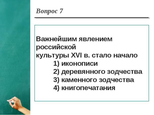 Вопрос 7 Важнейшим явлением российской культуры XVI в. стало начало 1) иконописи 2) деревянного зодчества 3) каменного зодчества 4) книгопечатания