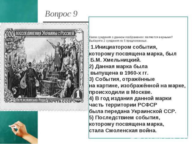 Вопрос 9 Какие суждения о данном изображении являются верными? Выберите 2 суждения из 5 предложенных. 1.Инициатором события, которому посвящена марка, был Б.М. Хмельницкий.2) Данная марка была выпущена в 1960-х гг.3) События, отражённые на картине, …