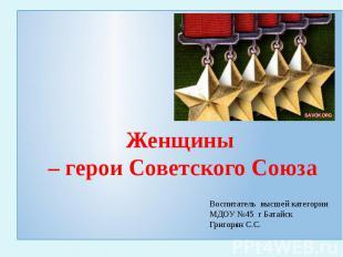 Женщины – герои Советского Союза Воспитатель высшей категории МДОУ №45 г Батайск