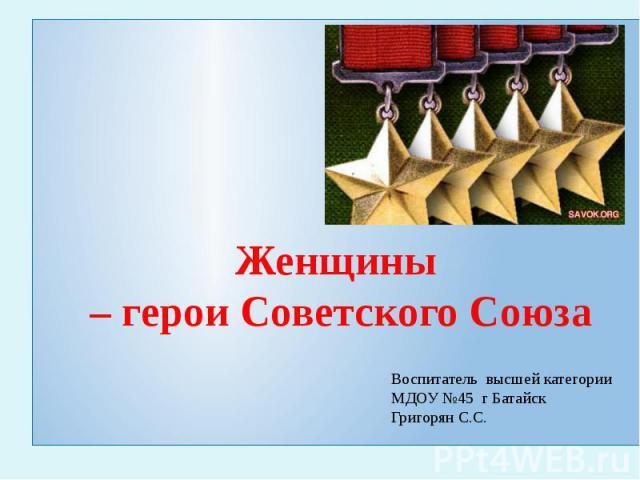 Женщины – герои Советского Союза Воспитатель высшей категории МДОУ №45 г БатайскГригорян С.С.