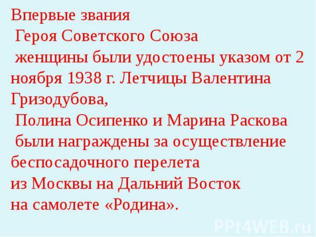 Впервые звания Героя Советского Союза женщины были удостоены указом от 2 ноября 1938 г. Летчицы Валентина Гризодубова, Полина Осипенко и Марина Раскова были награждены за осуществление беспосадочного перелета из Москвы на Дальний Восток на самолете …