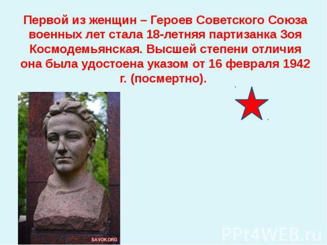Первой из женщин – Героев Советского Союза военных лет стала 18-летняя партизанка Зоя Космодемьянская. Высшей степени отличия она была удостоена указом от 16 февраля 1942 г. (посмертно).