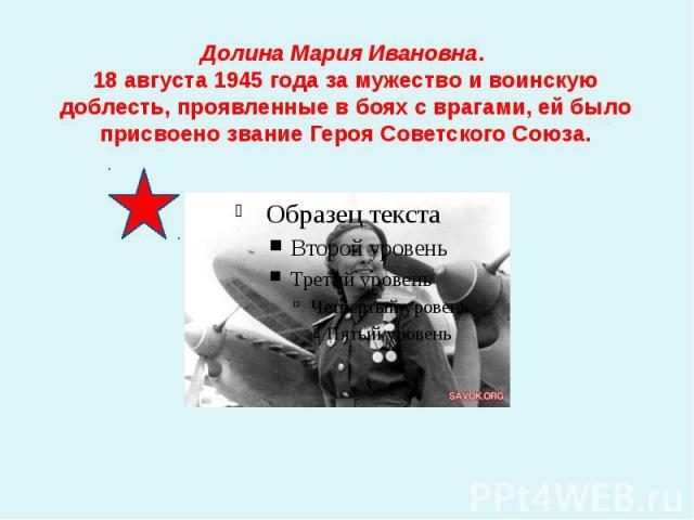 Долина Мария Ивановна. 18 августа 1945 года за мужество и воинскую доблесть, проявленные в боях с врагами, ей было присвоено звание Героя Советского Союза.