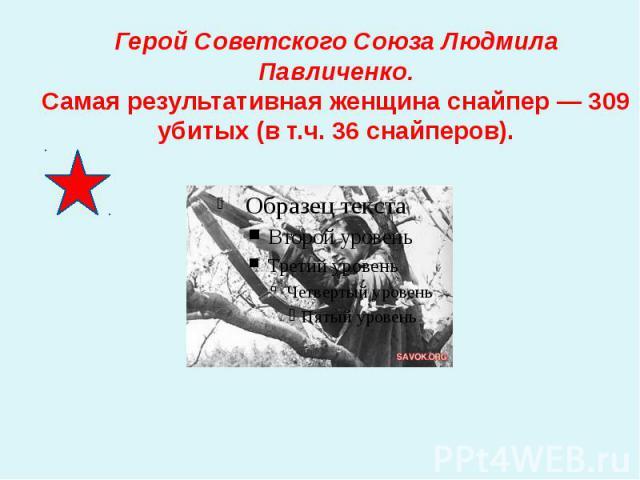 Герой Советского Союза Людмила Павличенко.Самая результативная женщина снайпер — 309 убитых (в т.ч. 36 снайперов).