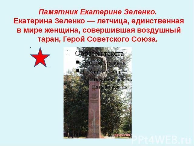 Памятник Екатерине Зеленко. Екатерина Зеленко — летчица, единственная в мире женщина, совершившая воздушный таран, Герой Советского Союза.