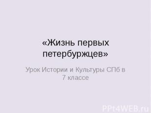 «Жизнь первых петербуржцев» Урок Истории и Культуры СПб в 7 классе