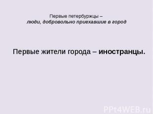 Первые петербуржцы – люди, добровольно приехавшие в город Первые жители города –