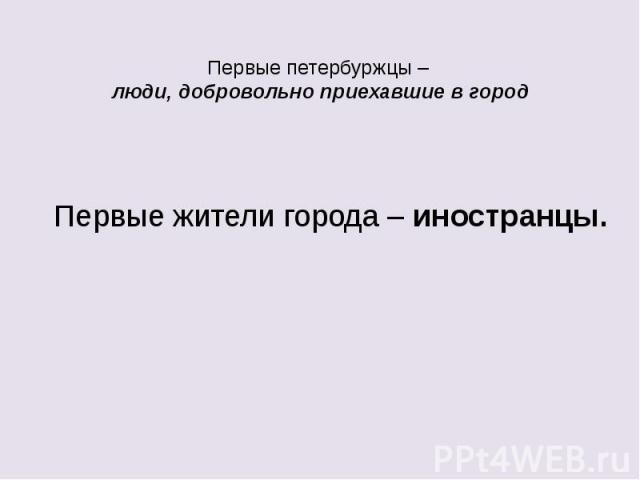 Первые петербуржцы – люди, добровольно приехавшие в город Первые жители города – иностранцы.