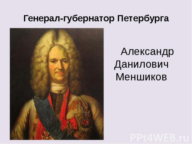 Генерал-губернатор Петербурга Александр Данилович Меншиков