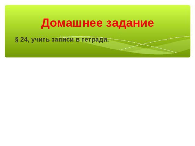 Домашнее задание § 24, учить записи в тетради.
