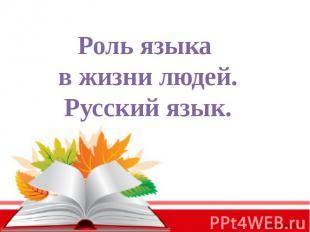 Роль языка в жизни людей.Русский язык.