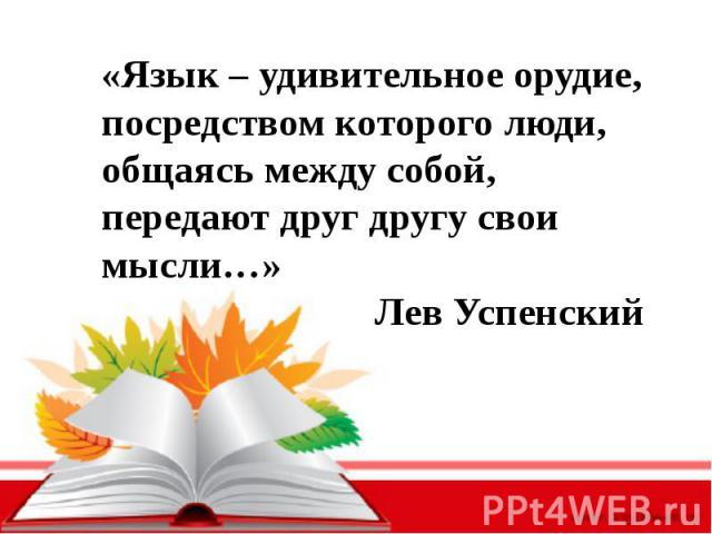 «Язык – удивительное орудие, посредством которого люди, общаясь между собой, передают друг другу свои мысли…»Лев Успенский