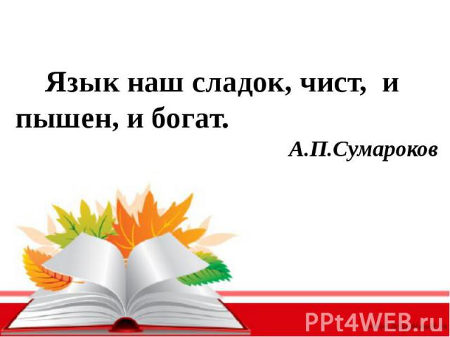 Язык наш сладок, чист, и пышен, и богат.А.П.Сумароков