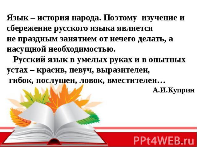 Язык – история народа. Поэтому изучение и сбережение русского языка является не праздным занятием от нечего делать, а насущной необходимостью. Русский язык в умелых руках и в опытных устах – красив, певуч, выразителен, гибок, послушен, ловок, вмести…
