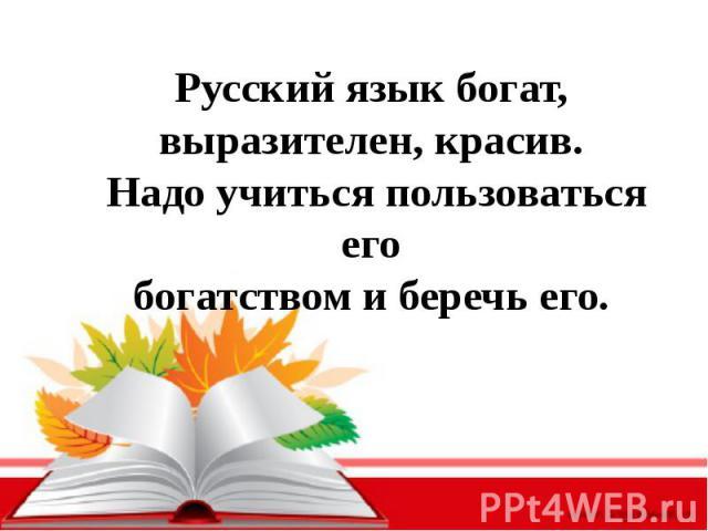 Русский язык богат, выразителен, красив. Надо учиться пользоваться егобогатством и беречь его.