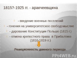 1815?-1925 гг. - аракчеевщина - введение военных поселений- гонения на университ