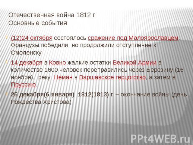 Отечественная война 1812 г. Основные события (12)24 октябрясостоялосьсражение под Малоярославцем. Французы победили, но продолжили отступление к Смоленску14 декабрявКовножалкие остаткиВеликой Армиив количестве 1600 человек переправились через…