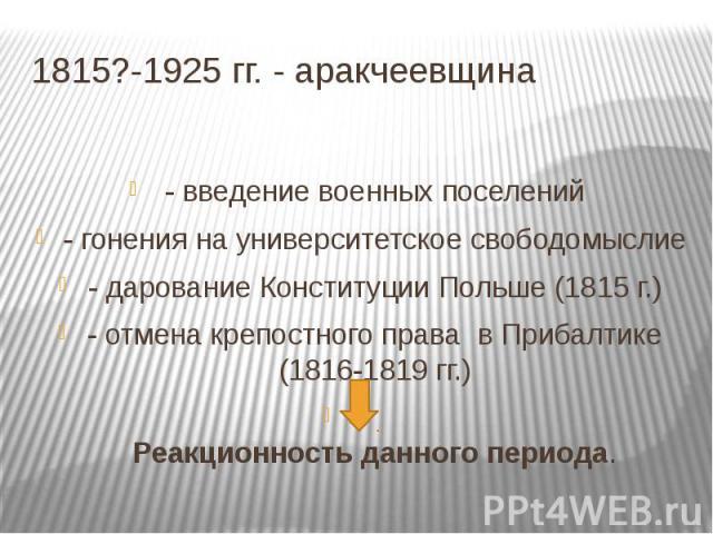 1815?-1925 гг. - аракчеевщина - введение военных поселений- гонения на университетское свободомыслие- дарование Конституции Польше (1815 г.)- отмена крепостного права в Прибалтике (1816-1819 гг.)Реакционность данного периода.