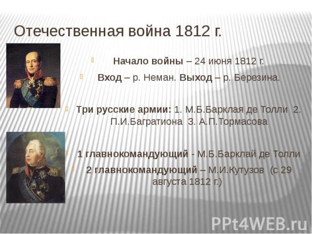 Отечественная война 1812 г. Начало войны – 24 июня 1812 г.Вход – р. Неман. Выход – р. Березина.Три русские армии: 1. М.Б.Барклая де Толли 2. П.И.Багратиона 3. А.П.Тормасова1 главнокомандующий - М.Б.Барклай де Толли2 главнокомандующий – М.И.Кутузов (…
