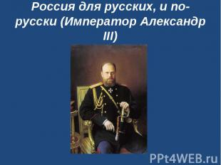 Россия длярусских, и по-русски (Император Александр III)