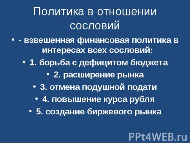 Политика в отношении сословий - взвешенная финансовая политика в интересах всех сословий: 1. борьба с дефицитом бюджета2. расширение рынка3. отмена подушной подати4. повышение курса рубля5. создание биржевого рынка