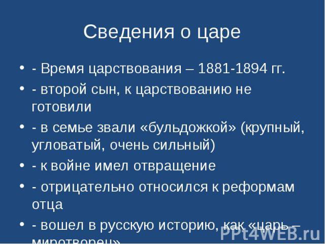 Сведения о царе - Время царствования – 1881-1894 гг.- второй сын, к царствованию не готовили- в семье звали «бульдожкой» (крупный, угловатый, очень сильный)- к войне имел отвращение- отрицательно относился к реформам отца- вошел в русскую историю, к…