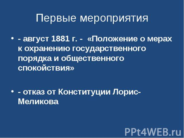 Первые мероприятия - август 1881 г. - «Положение о мерах к охранению государственного порядка и общественного спокойствия»- отказ от Конституции Лорис-Меликова