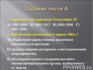 Задания части А 1. Укажите годы правления Александра IIIА) 1881-1894  Б) 1881-1