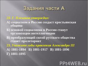 Задания части А 22. Г. Плеханов утверждал:А) социализм в России создаст крестьян