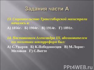 Задания части А 13. Строительство Транссибирской магистрали началось в:А) 1856г.