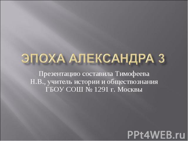 Эпоха Александра 3 Презентацию составила Тимофеева Н.В., учитель истории и обществознания ГБОУ СОШ № 1291 г. Москвы