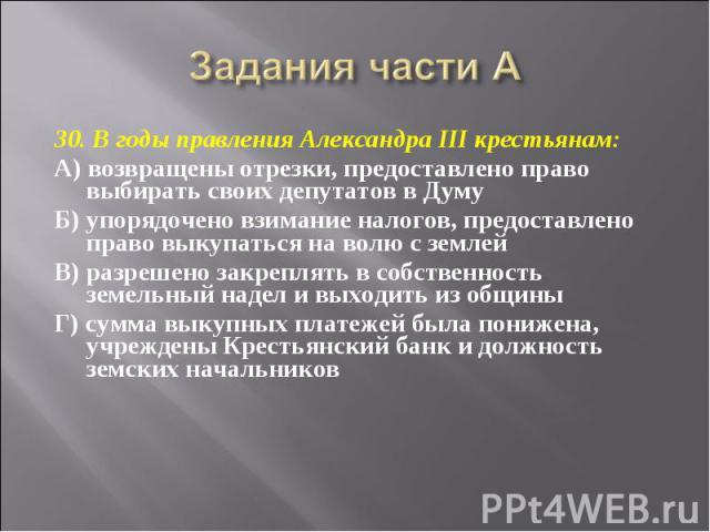 Задания части А 30. В годы правления Александра III крестьянам:А) возвращены отрезки, предоставлено право выбирать своих депутатов в ДумуБ) упорядочено взимание налогов, предоставлено право выкупаться на волю с землейВ) разрешено закреплять в собств…