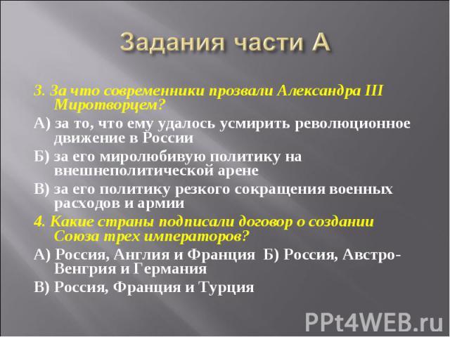 Задания части А 3. За что современники прозвали Александра III Миротворцем?А) за то, что ему удалось усмирить революционное движение в РоссииБ) за его миролюбивую политику на внешнеполитической аренеВ) за его политику резкого сокращения военных расх…