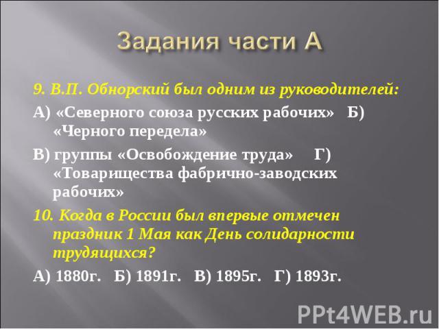 Задания части А 9. В.П. Обнорский был одним из руководителей:А) «Северного союза русских рабочих»  Б) «Черного передела»В) группы «Освобождение труда»   Г) «Товарищества фабрично-заводских рабочих»10. Когда в России был впервые отмечен праздник 1…