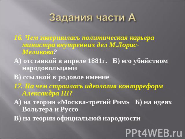 Задания части А 16. Чем завершилась политическая карьера министра внутренних дел М.Лорис-Меликова?А) отставкой в апреле 1881г.  Б) его убийством народовольцамиВ) ссылкой в родовое имение17. На чем строилась идеология контрреформ Александра III?А) н…