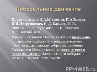 Либеральное движение Представители: Д.А.Милютин, П.А.Валуев, И.И.Петрункевич, К.