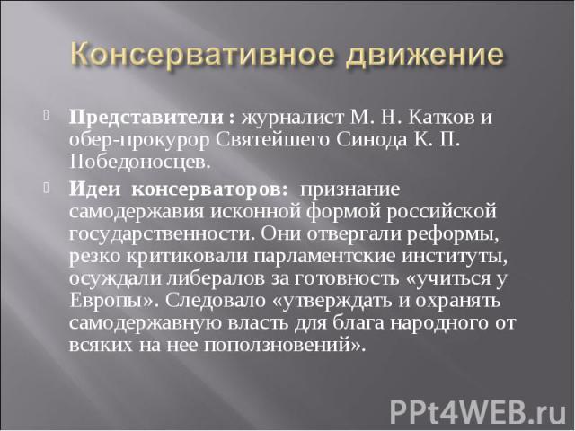 Консервативное движение Представители : журналист М. Н. Катков и обер-прокурор Святейшего Синода К. П. Победоносцев. Идеи консерваторов: признание самодержавия исконной формой российской государственности. Они отвергали реформы, резко критиковали па…