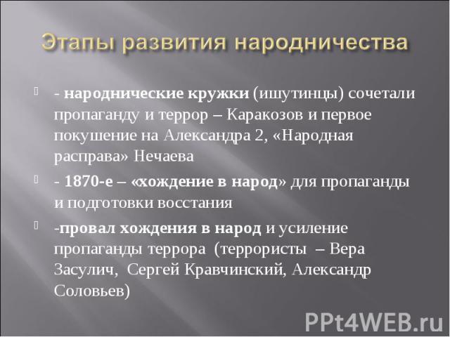 Этапы развития народничества - народнические кружки (ишутинцы) сочетали пропаганду и террор – Каракозов и первое покушение на Александра 2, «Народная расправа» Нечаева- 1870-е – «хождение в народ» для пропаганды и подготовки восстания-провал хождени…