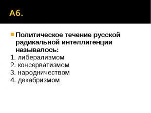 А6. Политическое течение русской радикальной интеллигенции называлось:1. либерал
