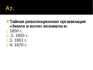 А7. Тайная революционная организация «Земля и воля» возникла в:1850 г. 2. 1855 г